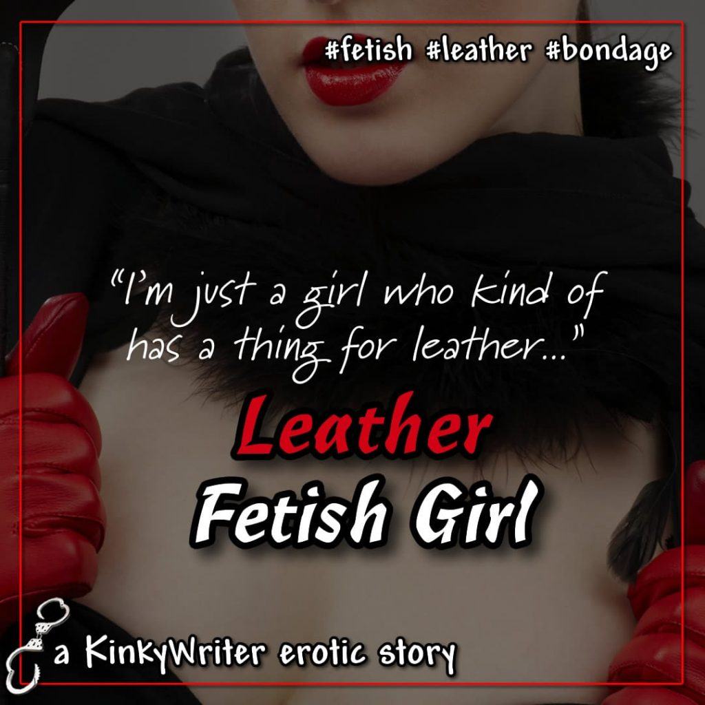 """I'm just a girl who kind of has a thing for leather..."" - Leather Fetish Girl"