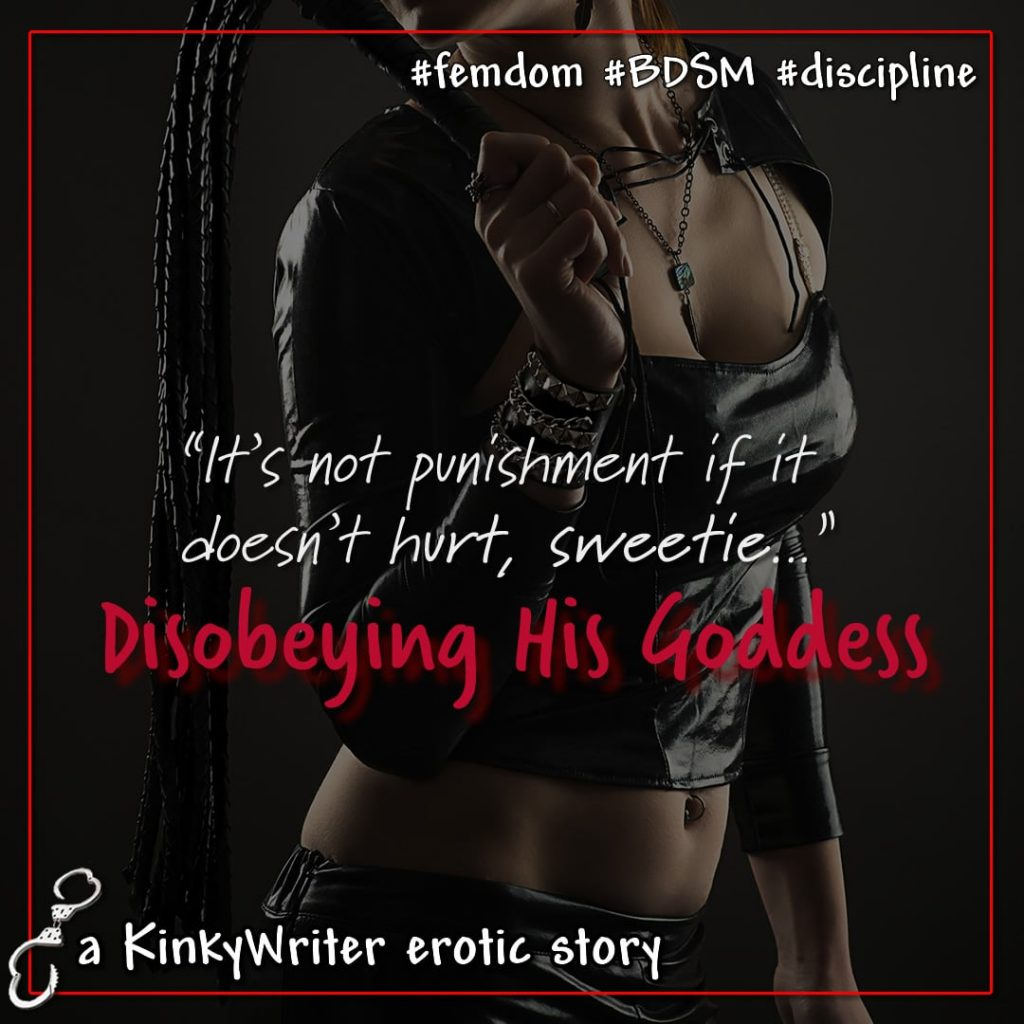 """It's not punishment if it doesn't hurt, sweetie..."" - Disobeying His Goddess"